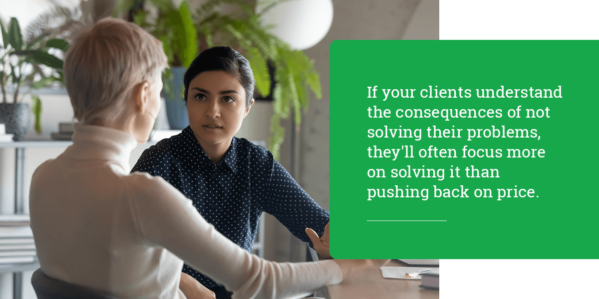 If your clients understand the consequences of not solving their problems, they'll often focus more on solving it than pushing back on price.